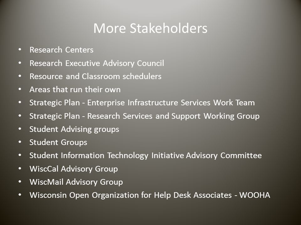 More Stakeholders Research Centers Research Executive Advisory Council Resource and Classroom schedulers Areas that run their own Strategic Plan - Enterprise Infrastructure Services Work Team Strategic Plan - Research Services and Support Working Group Student Advising groups Student Groups Student Information Technology Initiative Advisory Committee WiscCal Advisory Group WiscMail Advisory Group Wisconsin Open Organization for Help Desk Associates - WOOHA