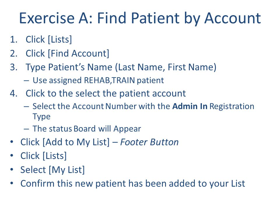 Exercise A: Find Patient by Account 1.Click [Lists] 2.Click [Find Account] 3.Type Patient's Name (Last Name, First Name) – Use assigned REHAB,TRAIN pa