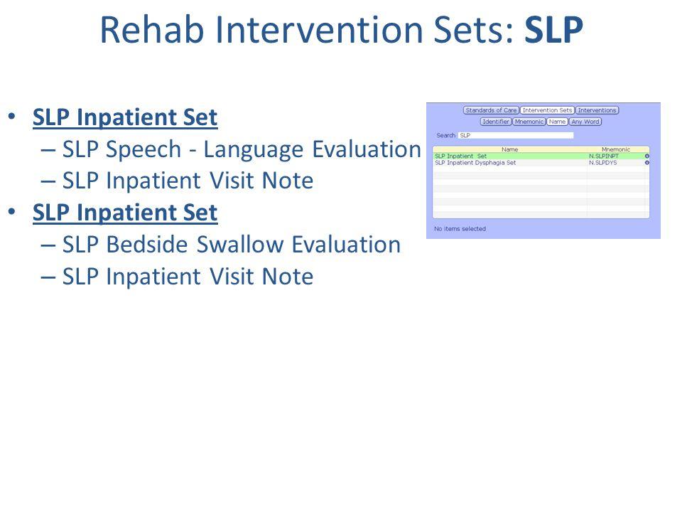 Rehab Intervention Sets: SLP SLP Inpatient Set – SLP Speech - Language Evaluation – SLP Inpatient Visit Note SLP Inpatient Set – SLP Bedside Swallow E