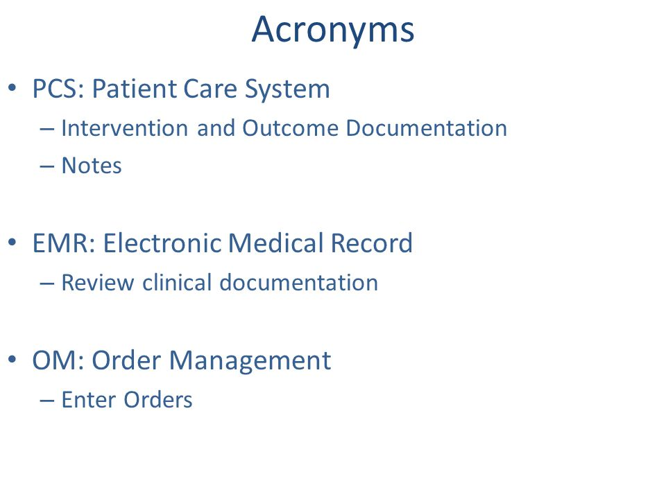 Acronyms PCS: Patient Care System – Intervention and Outcome Documentation – Notes EMR: Electronic Medical Record – Review clinical documentation OM: