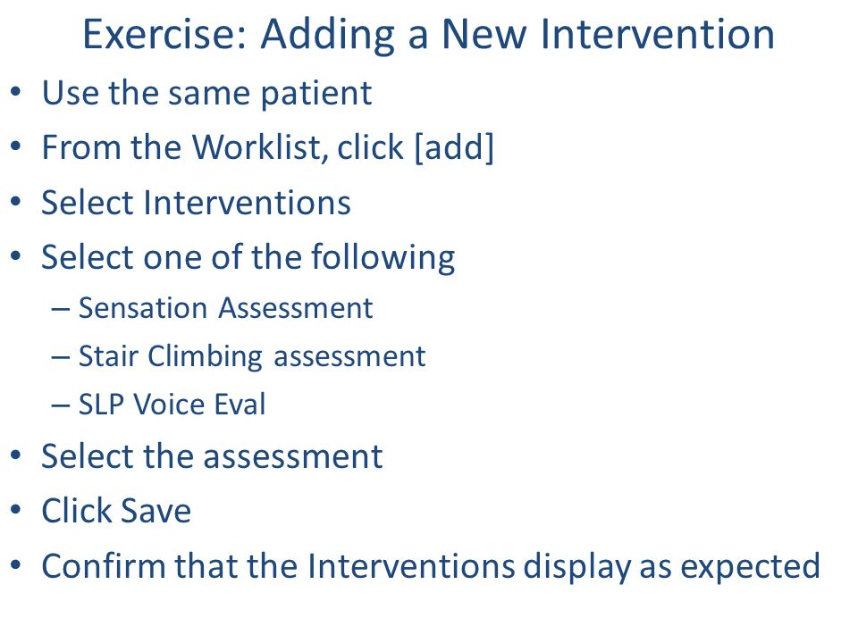Exercise: Adding a New Intervention Use the same patient From the Worklist, click [add] Select Interventions Select one of the following – Sensation A