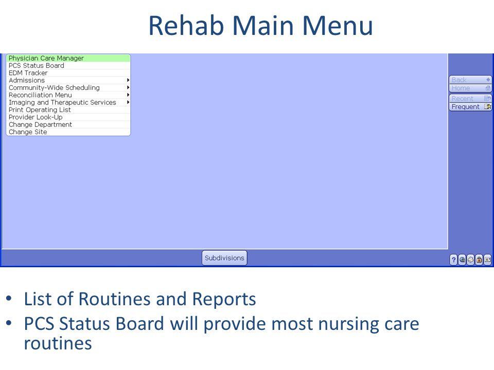 Rehab Main Menu A Physician Care Manager – View Patient Information - EMR PCS Status Board – Patient Care Desktop (Contains several patient care applications) – Inpatient or ED Worklist Documentation – Assessments/Interventions/Outcomes – View Patient Information - EMR EDM Tracker – Patient Care Desktop (Contains several patient care applications) – ED Patient Documentation - Assessments/Interventions Admissions - Reports – Bed Roster – Discharge Register