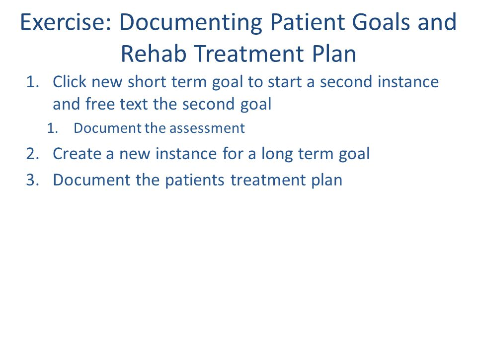 Exercise: Documenting Patient Goals and Rehab Treatment Plan 1.Click new short term goal to start a second instance and free text the second goal 1.Do
