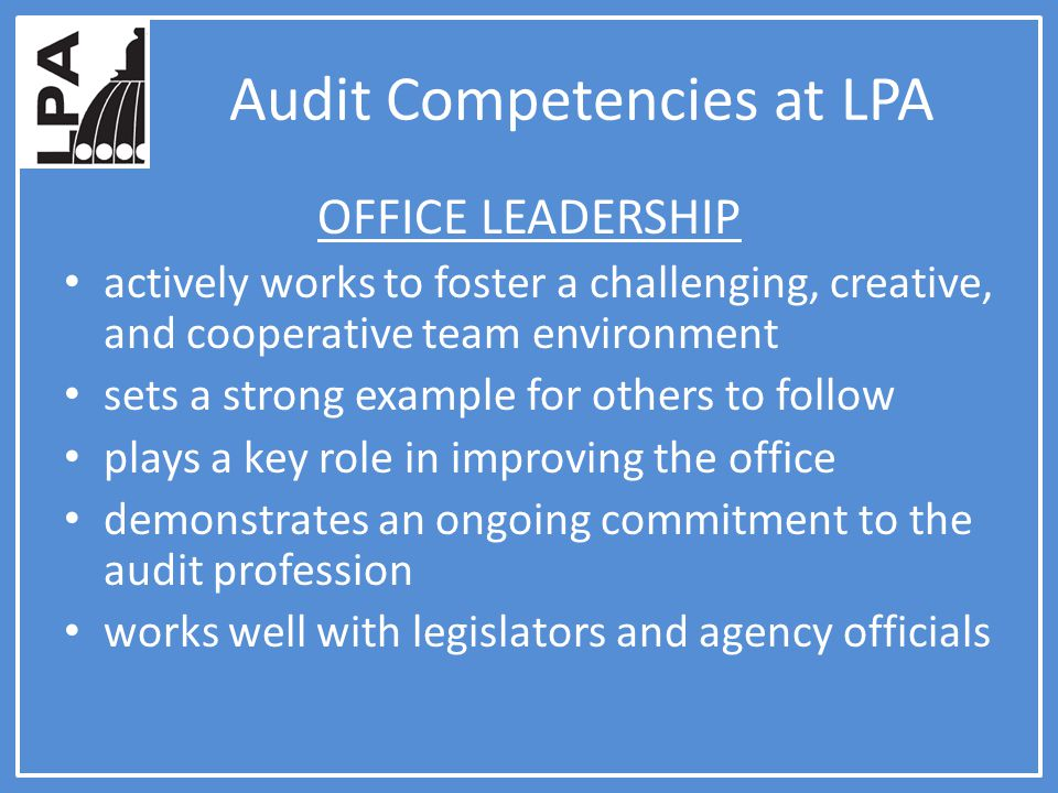 Audit Competencies at LPA OFFICE LEADERSHIP actively works to foster a challenging, creative, and cooperative team environment sets a strong example for others to follow plays a key role in improving the office demonstrates an ongoing commitment to the audit profession works well with legislators and agency officials