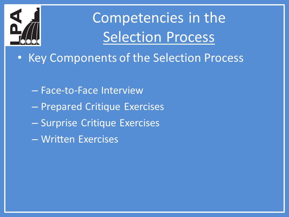 Competencies in the Selection Process Key Components of the Selection Process – Face-to-Face Interview – Prepared Critique Exercises – Surprise Critique Exercises – Written Exercises