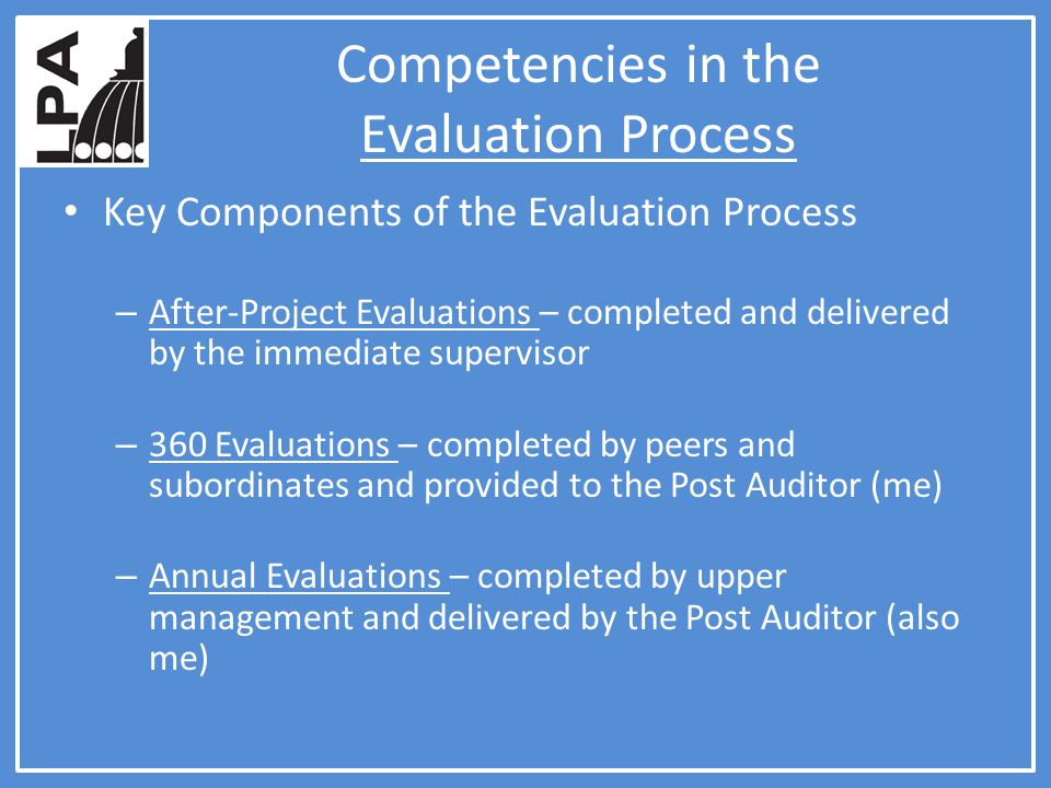 Competencies in the Evaluation Process Key Components of the Evaluation Process – After-Project Evaluations – completed and delivered by the immediate supervisor – 360 Evaluations – completed by peers and subordinates and provided to the Post Auditor (me) – Annual Evaluations – completed by upper management and delivered by the Post Auditor (also me)