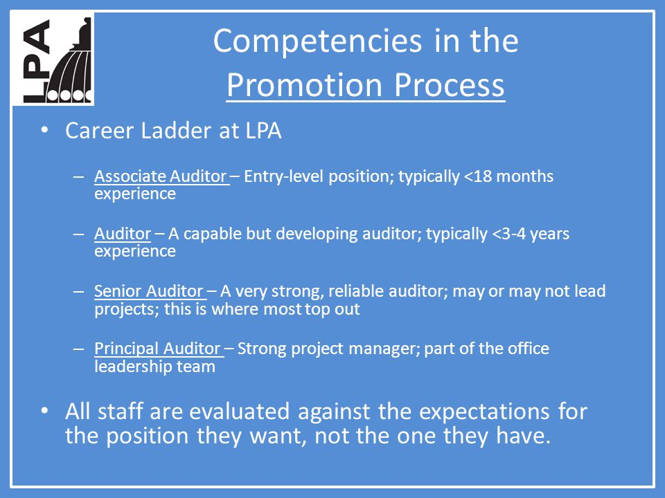 Competencies in the Promotion Process Career Ladder at LPA – Associate Auditor – Entry-level position; typically <18 months experience – Auditor – A capable but developing auditor; typically <3-4 years experience – Senior Auditor – A very strong, reliable auditor; may or may not lead projects; this is where most top out – Principal Auditor – Strong project manager; part of the office leadership team All staff are evaluated against the expectations for the position they want, not the one they have.
