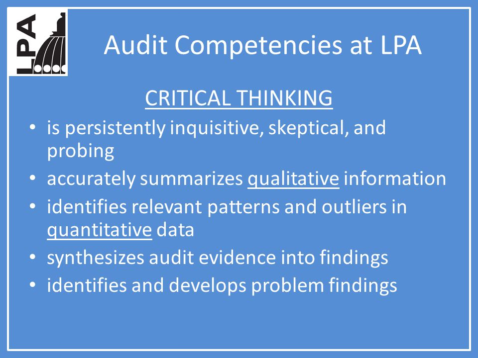 Audit Competencies at LPA CRITICAL THINKING is persistently inquisitive, skeptical, and probing accurately summarizes qualitative information identifies relevant patterns and outliers in quantitative data synthesizes audit evidence into findings identifies and develops problem findings