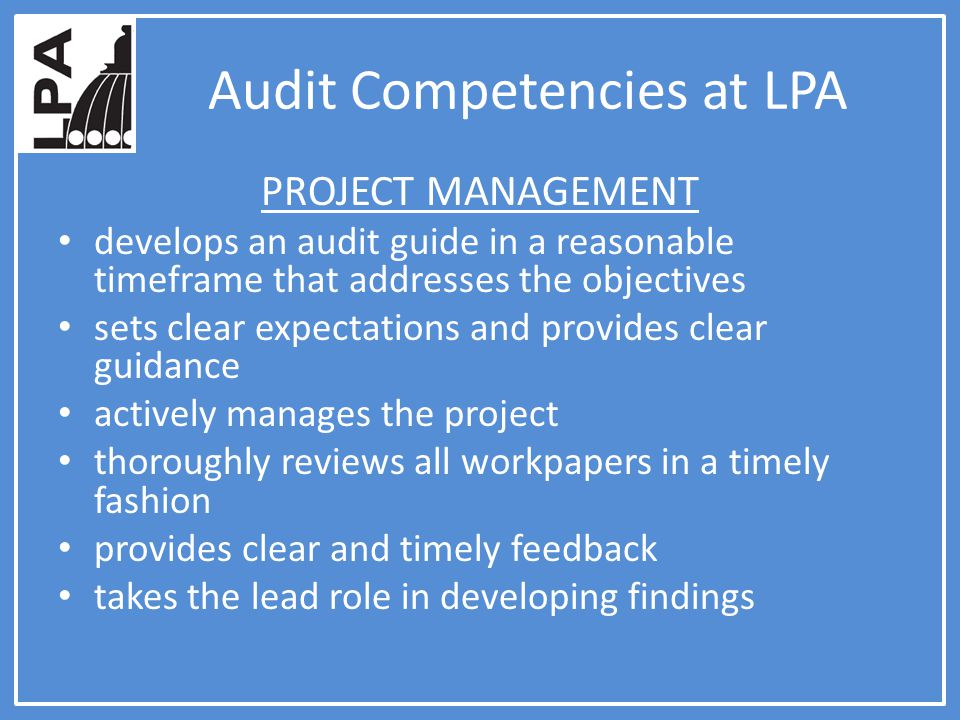 Audit Competencies at LPA PROJECT MANAGEMENT develops an audit guide in a reasonable timeframe that addresses the objectives sets clear expectations and provides clear guidance actively manages the project thoroughly reviews all workpapers in a timely fashion provides clear and timely feedback takes the lead role in developing findings