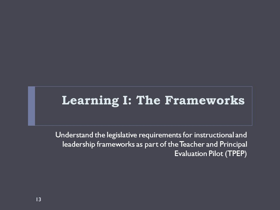 Learning I: The Frameworks Understand the legislative requirements for instructional and leadership frameworks as part of the Teacher and Principal Ev