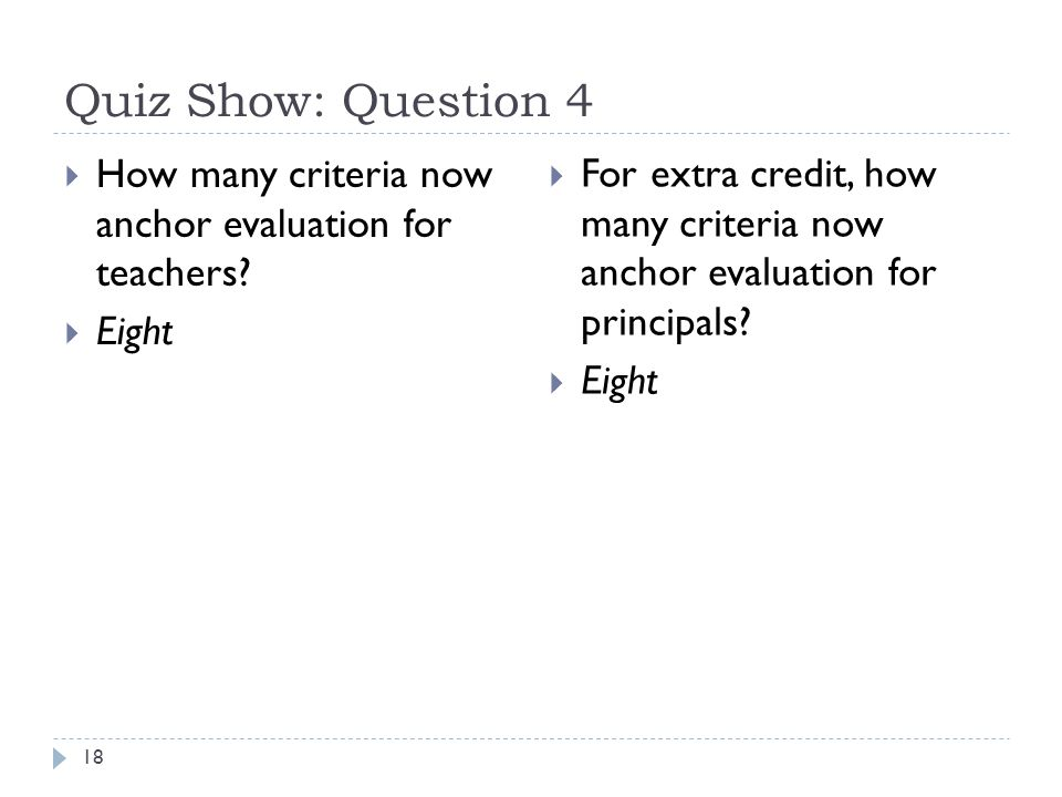 Quiz Show: Question 4 18  How many criteria now anchor evaluation for teachers.