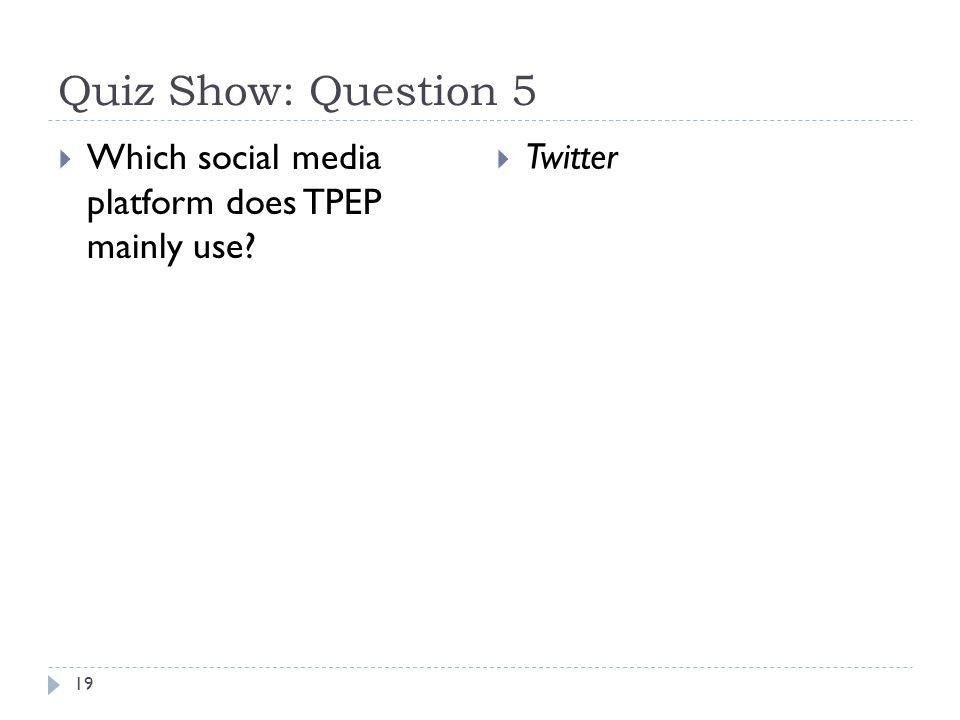 Quiz Show: Question 5 19  Which social media platform does TPEP mainly use?  Twitter