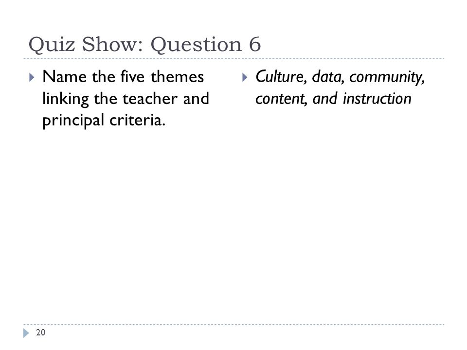 Quiz Show: Question 6 20  Name the five themes linking the teacher and principal criteria.  Culture, data, community, content, and instruction