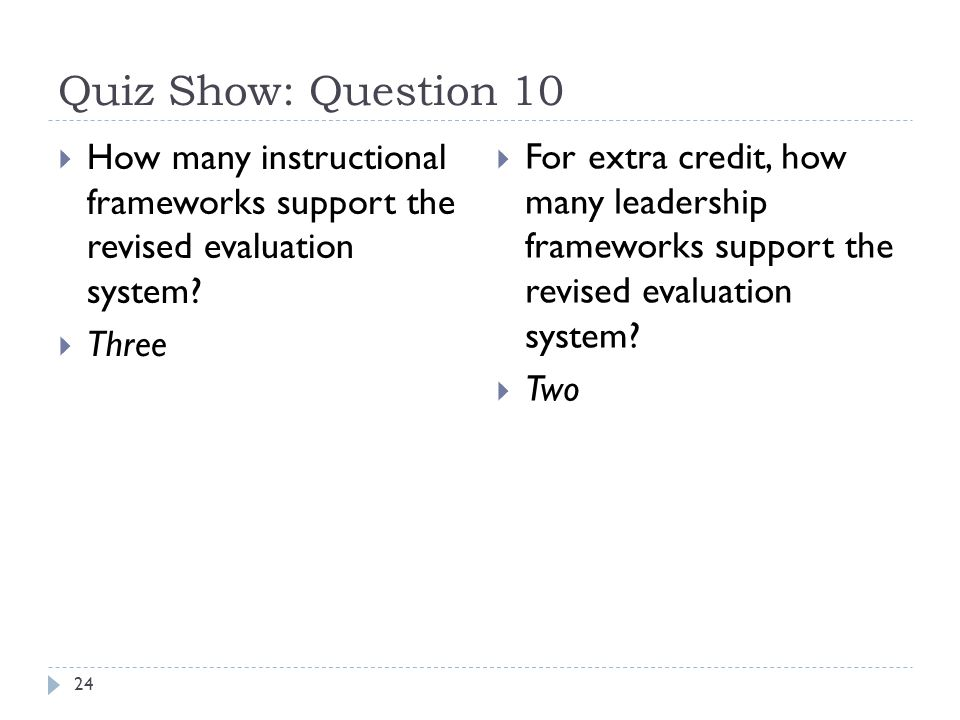 Quiz Show: Question 10 24  How many instructional frameworks support the revised evaluation system?  Three  For extra credit, how many leadership f