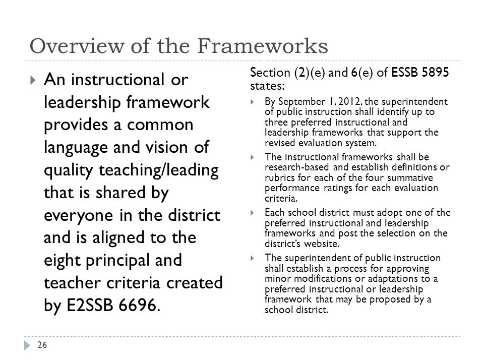 Overview of the Frameworks 26  An instructional or leadership framework provides a common language and vision of quality teaching/leading that is shared by everyone in the district and is aligned to the eight principal and teacher criteria created by E2SSB 6696.