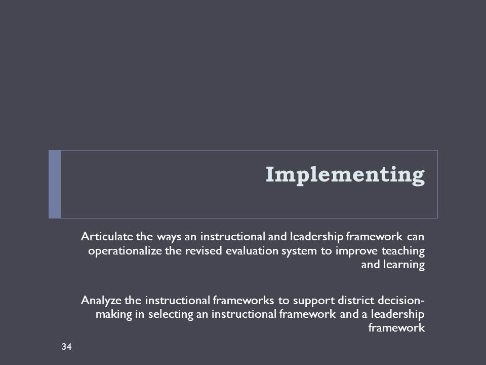 Implementing Articulate the ways an instructional and leadership framework can operationalize the revised evaluation system to improve teaching and learning Analyze the instructional frameworks to support district decision- making in selecting an instructional framework and a leadership framework 34