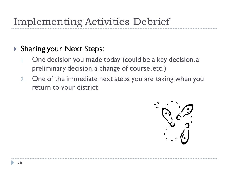 Implementing Activities Debrief 36  Sharing your Next Steps: 1. One decision you made today (could be a key decision, a preliminary decision, a chang