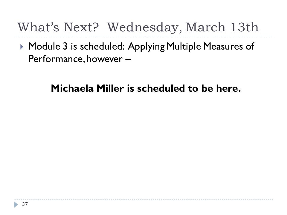 What's Next? Wednesday, March 13th 37  Module 3 is scheduled: Applying Multiple Measures of Performance, however – Michaela Miller is scheduled to be