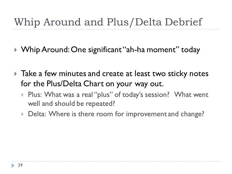 "Whip Around and Plus/Delta Debrief 39  Whip Around: One significant ""ah-ha moment"" today  Take a few minutes and create at least two sticky notes fo"