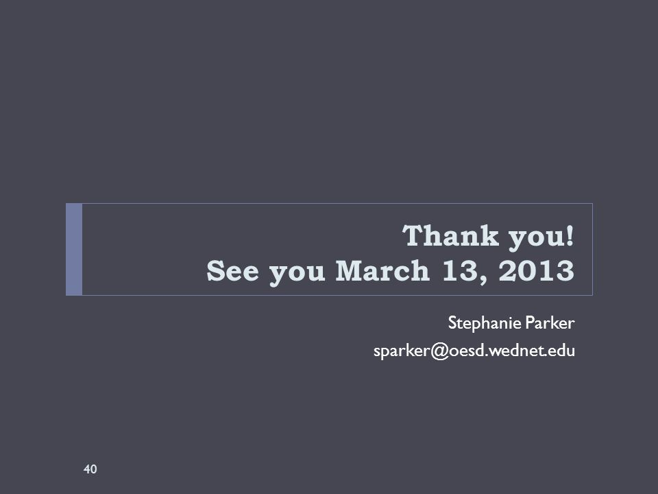 Thank you! See you March 13, 2013 Stephanie Parker sparker@oesd.wednet.edu 40