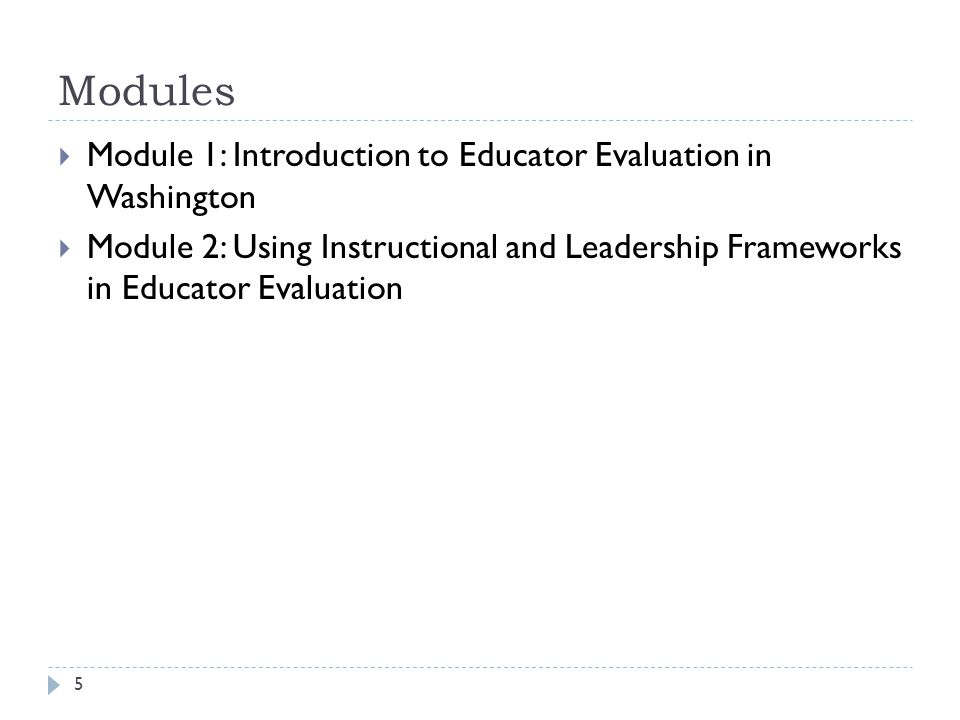 Modules 5  Module 1: Introduction to Educator Evaluation in Washington  Module 2: Using Instructional and Leadership Frameworks in Educator Evaluati