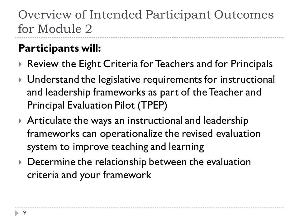 Overview of Intended Participant Outcomes for Module 2 9 Participants will:  Review the Eight Criteria for Teachers and for Principals  Understand the legislative requirements for instructional and leadership frameworks as part of the Teacher and Principal Evaluation Pilot (TPEP)  Articulate the ways an instructional and leadership frameworks can operationalize the revised evaluation system to improve teaching and learning  Determine the relationship between the evaluation criteria and your framework