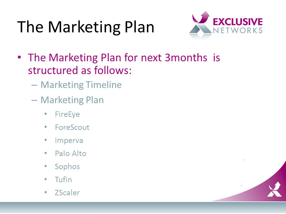The Marketing Plan The Marketing Plan for next 3months is structured as follows: – Marketing Timeline – Marketing Plan FireEye ForeScout Imperva Palo