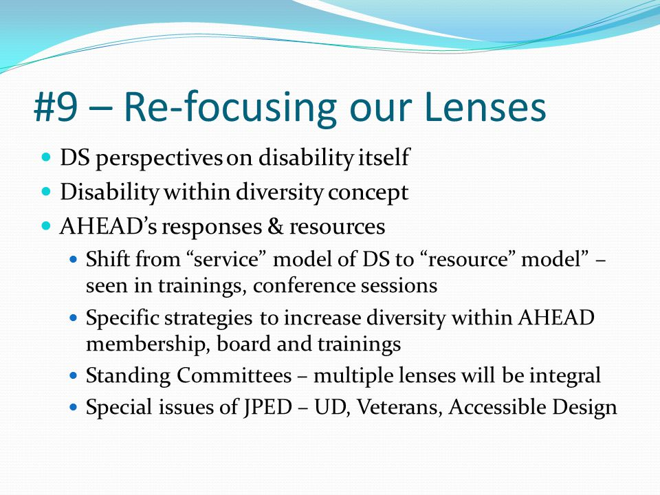 #9 – Re-focusing our Lenses DS perspectives on disability itself Disability within diversity concept AHEAD's responses & resources Shift from service model of DS to resource model – seen in trainings, conference sessions Specific strategies to increase diversity within AHEAD membership, board and trainings Standing Committees – multiple lenses will be integral Special issues of JPED – UD, Veterans, Accessible Design