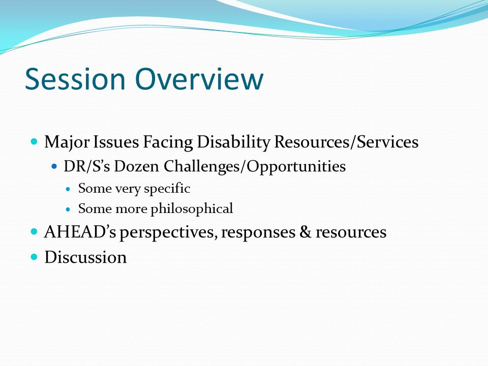 Session Overview Major Issues Facing Disability Resources/Services DR/S's Dozen Challenges/Opportunities Some very specific Some more philosophical AHEAD's perspectives, responses & resources Discussion