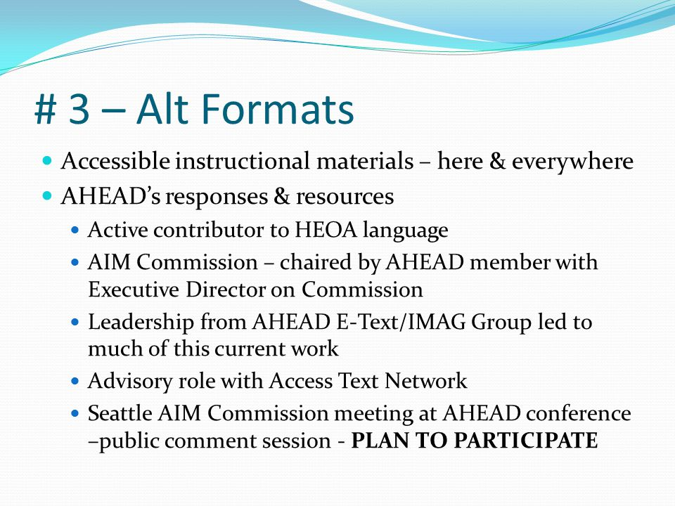 # 3 – Alt Formats Accessible instructional materials – here & everywhere AHEAD's responses & resources Active contributor to HEOA language AIM Commission – chaired by AHEAD member with Executive Director on Commission Leadership from AHEAD E-Text/IMAG Group led to much of this current work Advisory role with Access Text Network Seattle AIM Commission meeting at AHEAD conference –public comment session - PLAN TO PARTICIPATE