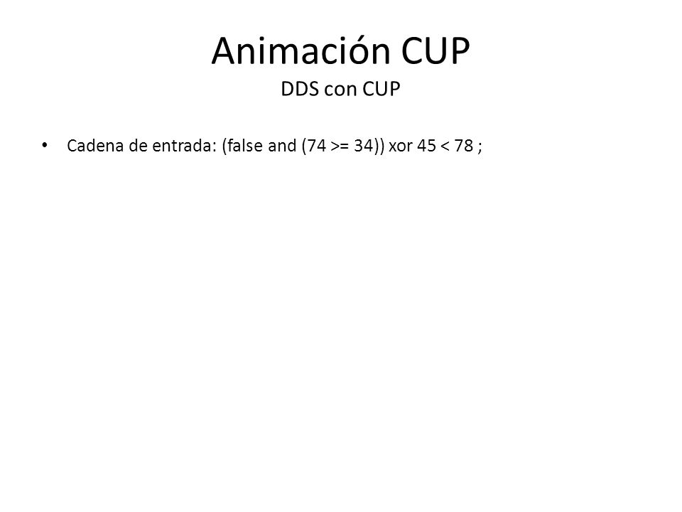 Animación CUP DDS con CUP Cadena de entrada: (false and (74 >= 34)) xor 45 < 78 ;