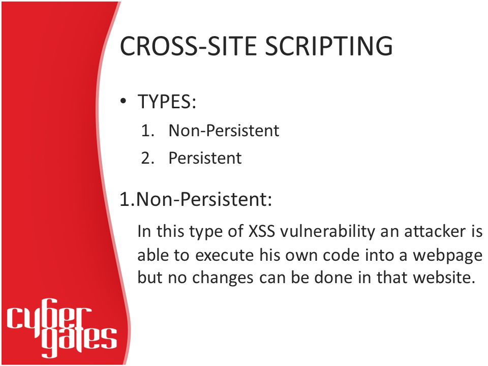 CROSS-SITE SCRIPTING TYPES: 1.Non-Persistent 2.Persistent 1.Non-Persistent: In this type of XSS vulnerability an attacker is able to execute his own code into a webpage but no changes can be done in that website.