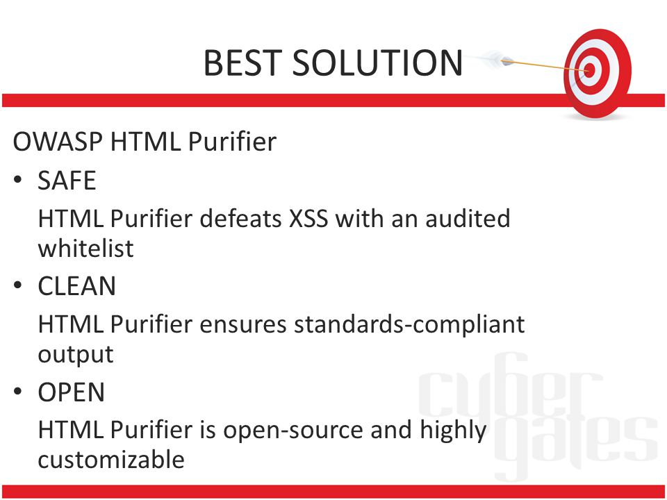 BEST SOLUTION OWASP HTML Purifier SAFE HTML Purifier defeats XSS with an audited whitelist CLEAN HTML Purifier ensures standards-compliant output OPEN HTML Purifier is open-source and highly customizable