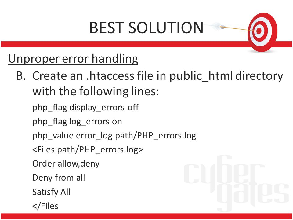 BEST SOLUTION Unproper error handling B.Create an.htaccess file in public_html directory with the following lines: php_flag display_errors off php_flag log_errors on php_value error_log path/PHP_errors.log Order allow,deny Deny from all Satisfy All </Files
