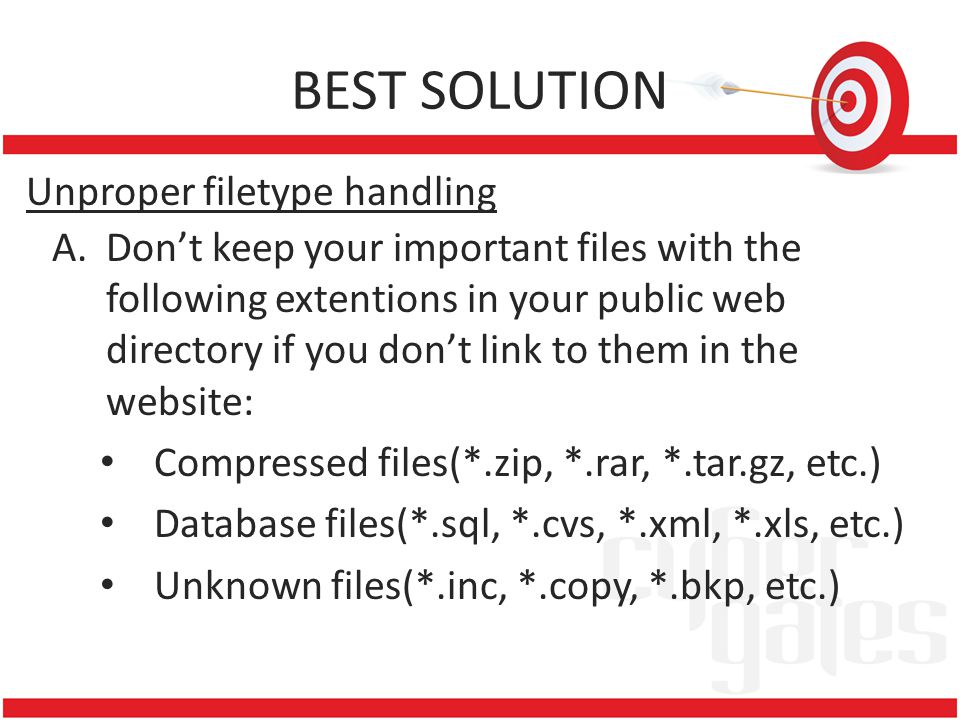 BEST SOLUTION Unproper filetype handling A.Don't keep your important files with the following extentions in your public web directory if you don't link to them in the website: Compressed files(*.zip, *.rar, *.tar.gz, etc.) Database files(*.sql, *.cvs, *.xml, *.xls, etc.) Unknown files(*.inc, *.copy, *.bkp, etc.)