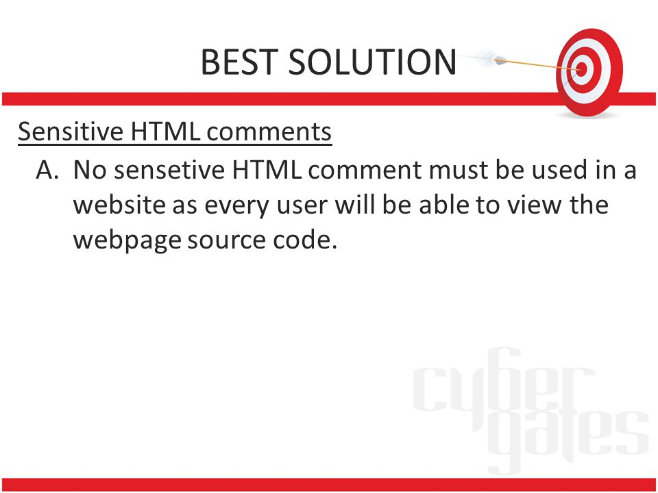BEST SOLUTION Sensitive HTML comments A.No sensetive HTML comment must be used in a website as every user will be able to view the webpage source code.