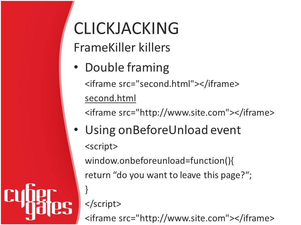 CLICKJACKING Double framing second.html Using onBeforeUnload event window.onbeforeunload=function(){ return do you want to leave this page ; } FrameKiller killers