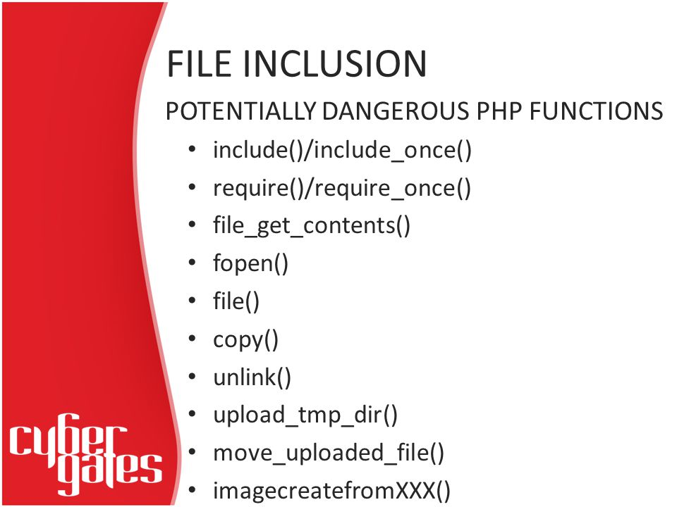 FILE INCLUSION include()/include_once() require()/require_once() file_get_contents() fopen() file() copy() unlink() upload_tmp_dir() move_uploaded_file() imagecreatefromXXX() POTENTIALLY DANGEROUS PHP FUNCTIONS