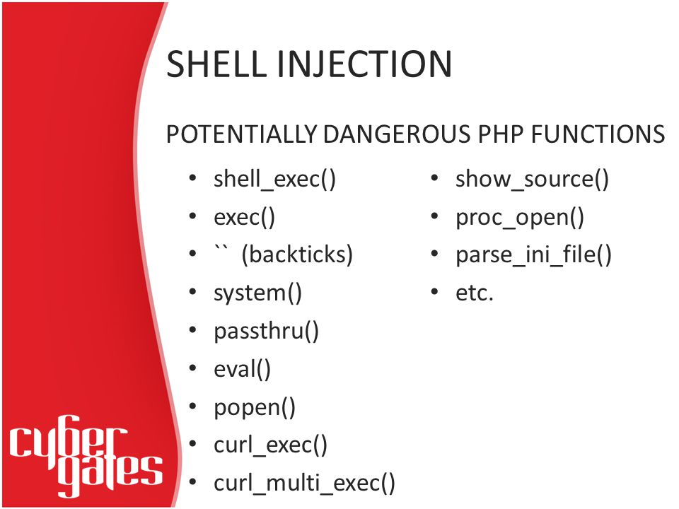 shell_exec() exec() `` (backticks) system() passthru() eval() popen() curl_exec() curl_multi_exec() show_source() proc_open() parse_ini_file() etc.