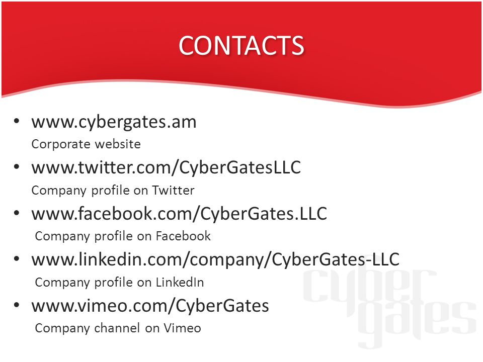 CONTACTS www.cybergates.am Corporate website www.twitter.com/CyberGatesLLC Company profile on Twitter www.facebook.com/CyberGates.LLC Company profile on Facebook www.linkedin.com/company/CyberGates-LLC Company profile on LinkedIn www.vimeo.com/CyberGates Company channel on Vimeo