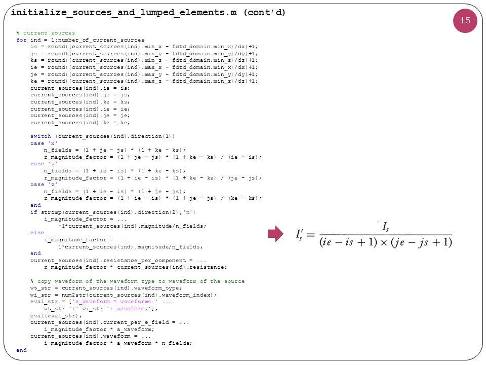 15 initialize_sources_and_lumped_elements.m (cont'd) % current sources for ind = 1:number_of_current_sources is = round((current_sources(ind).min_x - fdtd_domain.min_x)/dx)+1; js = round((current_sources(ind).min_y - fdtd_domain.min_y)/dy)+1; ks = round((current_sources(ind).min_z - fdtd_domain.min_z)/dz)+1; ie = round((current_sources(ind).max_x - fdtd_domain.min_x)/dx)+1; je = round((current_sources(ind).max_y - fdtd_domain.min_y)/dy)+1; ke = round((current_sources(ind).max_z - fdtd_domain.min_z)/dz)+1; current_sources(ind).is = is; current_sources(ind).js = js; current_sources(ind).ks = ks; current_sources(ind).ie = ie; current_sources(ind).je = je; current_sources(ind).ke = ke; switch (current_sources(ind).direction(1)) case x n_fields = (1 + je - js) * (1 + ke - ks); r_magnitude_factor = (1 + je - js) * (1 + ke - ks) / (ie - is); case y n_fields = (1 + ie - is) * (1 + ke - ks); r_magnitude_factor = (1 + ie - is) * (1 + ke - ks) / (je - js); case z n_fields = (1 + ie - is) * (1 + je - js); r_magnitude_factor = (1 + ie - is) * (1 + je - js) / (ke - ks); end if strcmp(current_sources(ind).direction(2), n ) i_magnitude_factor =...