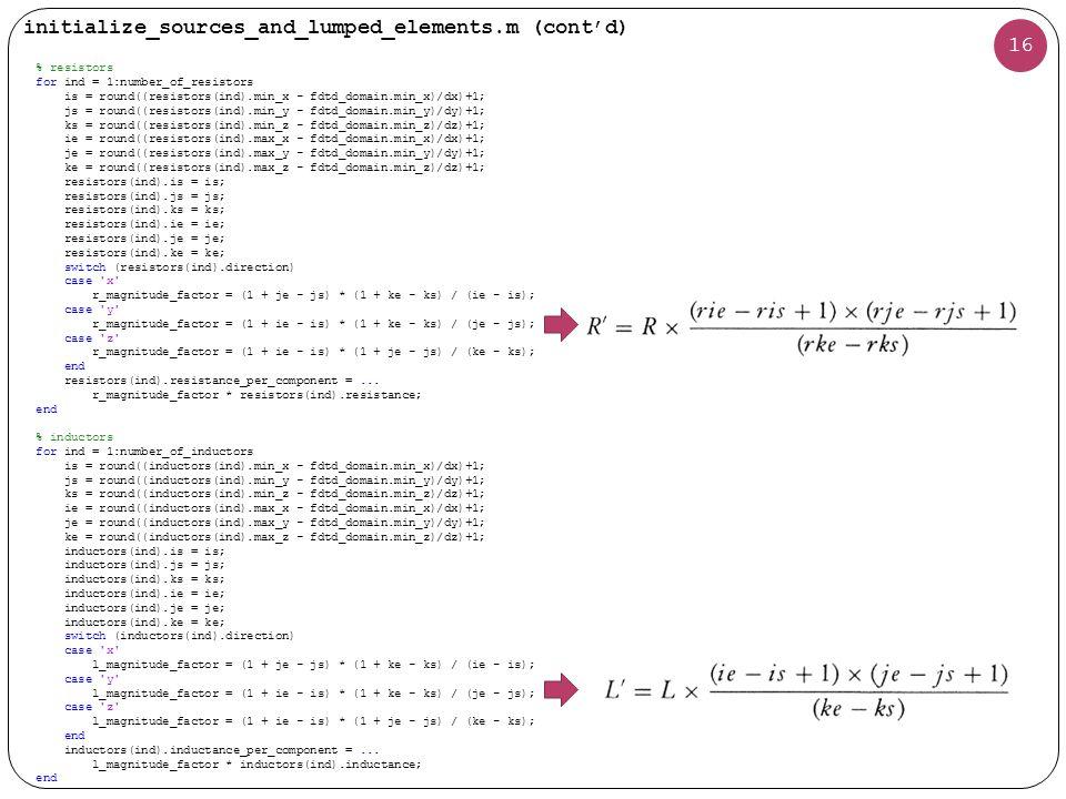 16 initialize_sources_and_lumped_elements.m (cont'd) % resistors for ind = 1:number_of_resistors is = round((resistors(ind).min_x - fdtd_domain.min_x)/dx)+1; js = round((resistors(ind).min_y - fdtd_domain.min_y)/dy)+1; ks = round((resistors(ind).min_z - fdtd_domain.min_z)/dz)+1; ie = round((resistors(ind).max_x - fdtd_domain.min_x)/dx)+1; je = round((resistors(ind).max_y - fdtd_domain.min_y)/dy)+1; ke = round((resistors(ind).max_z - fdtd_domain.min_z)/dz)+1; resistors(ind).is = is; resistors(ind).js = js; resistors(ind).ks = ks; resistors(ind).ie = ie; resistors(ind).je = je; resistors(ind).ke = ke; switch (resistors(ind).direction) case x r_magnitude_factor = (1 + je - js) * (1 + ke - ks) / (ie - is); case y r_magnitude_factor = (1 + ie - is) * (1 + ke - ks) / (je - js); case z r_magnitude_factor = (1 + ie - is) * (1 + je - js) / (ke - ks); end resistors(ind).resistance_per_component =...