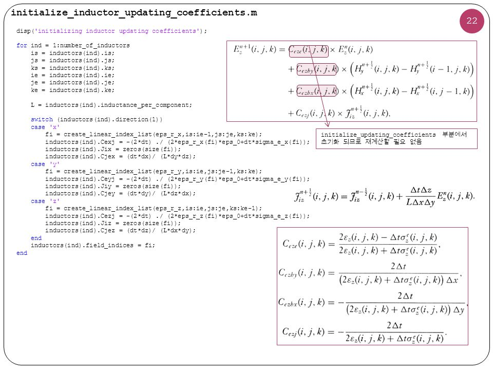 initialize_inductor_updating_coefficients.m 22 disp( initializing inductor updating coefficients ); for ind = 1:number_of_inductors is = inductors(ind).is; js = inductors(ind).js; ks = inductors(ind).ks; ie = inductors(ind).ie; je = inductors(ind).je; ke = inductors(ind).ke; L = inductors(ind).inductance_per_component; switch (inductors(ind).direction(1)) case x fi = create_linear_index_list(eps_r_x,is:ie-1,js:je,ks:ke); inductors(ind).Cexj = -(2*dt)./ (2*eps_r_x(fi)*eps_0+dt*sigma_e_x(fi)); inductors(ind).Jix = zeros(size(fi)); inductors(ind).Cjex = (dt*dx)/ (L*dy*dz); case y fi = create_linear_index_list(eps_r_y,is:ie,js:je-1,ks:ke); inductors(ind).Ceyj = -(2*dt)./ (2*eps_r_y(fi)*eps_0+dt*sigma_e_y(fi)); inductors(ind).Jiy = zeros(size(fi)); inductors(ind).Cjey = (dt*dy)/ (L*dz*dx); case z fi = create_linear_index_list(eps_r_z,is:ie,js:je,ks:ke-1); inductors(ind).Cezj = -(2*dt)./ (2*eps_r_z(fi)*eps_0+dt*sigma_e_z(fi)); inductors(ind).Jiz = zeros(size(fi)); inductors(ind).Cjez = (dt*dz)/ (L*dx*dy); end inductors(ind).field_indices = fi; end initialize_updating_coefficients 부분에서 초기화 되므로 재계산할 필요 없음