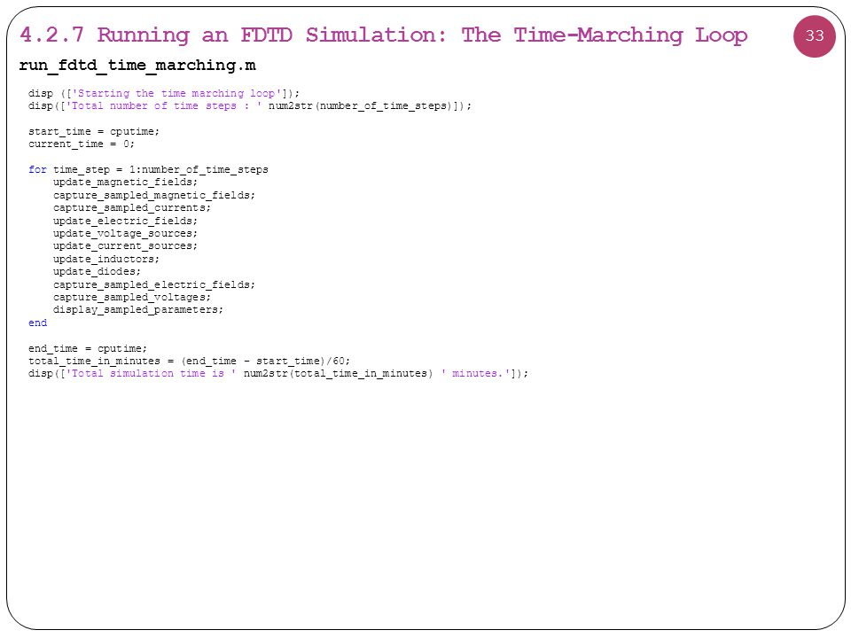 4.2.7 Running an FDTD Simulation: The Time-Marching Loop 33 disp ([ Starting the time marching loop ]); disp([ Total number of time steps : num2str(number_of_time_steps)]); start_time = cputime; current_time = 0; for time_step = 1:number_of_time_steps update_magnetic_fields; capture_sampled_magnetic_fields; capture_sampled_currents; update_electric_fields; update_voltage_sources; update_current_sources; update_inductors; update_diodes; capture_sampled_electric_fields; capture_sampled_voltages; display_sampled_parameters; end end_time = cputime; total_time_in_minutes = (end_time - start_time)/60; disp([ Total simulation time is num2str(total_time_in_minutes) minutes. ]); run_fdtd_time_marching.m