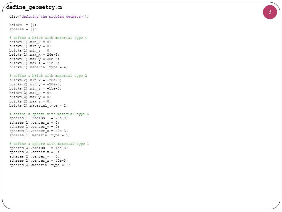define_geometry.m 3 disp( defining the problem geometry ); bricks = []; spheres = []; % define a brick with material type 4 bricks(1).min_x = 0; bricks(1).min_y = 0; bricks(1).min_z = 0; bricks(1).max_x = 24e-3; bricks(1).max_y = 20e-3; bricks(1).max_z = 11e-3; bricks(1).material_type = 4; % define a brick with material type 2 bricks(2).min_x = -20e-3; bricks(2).min_y = -20e-3; bricks(2).min_z = -11e-3; bricks(2).max_x = 0; bricks(2).max_y = 0; bricks(2).max_z = 0; bricks(2).material_type = 2; % define a sphere with material type 5 spheres(1).radius = 20e-3; spheres(1).center_x = 0; spheres(1).center_y = 0; spheres(1).center_z = 40e-3; spheres(1).material_type = 5; % define a sphere with material type 1 spheres(2).radius = 15e-3; spheres(2).center_x = 0; spheres(2).center_y = 0; spheres(2).center_z = 40e-3; spheres(2).material_type = 1;