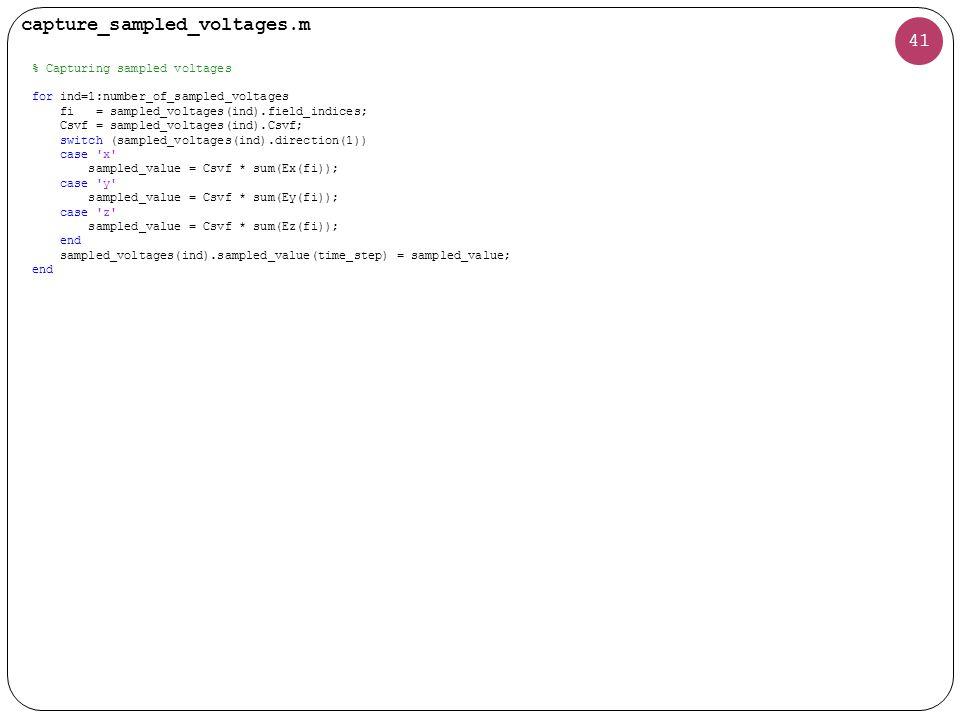 41 % Capturing sampled voltages for ind=1:number_of_sampled_voltages fi = sampled_voltages(ind).field_indices; Csvf = sampled_voltages(ind).Csvf; switch (sampled_voltages(ind).direction(1)) case x sampled_value = Csvf * sum(Ex(fi)); case y sampled_value = Csvf * sum(Ey(fi)); case z sampled_value = Csvf * sum(Ez(fi)); end sampled_voltages(ind).sampled_value(time_step) = sampled_value; end capture_sampled_voltages.m