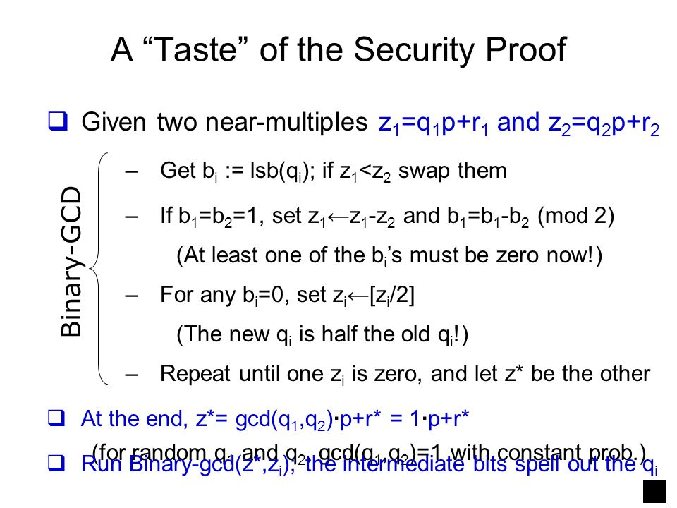 "A ""Taste"" of the Security Proof  Given two near-multiples z 1 =q 1 p+r 1 and z 2 =q 2 p+r 2 –Get b i := lsb(q i ); if z 1 <z 2 swap them –If b 1 =b 2"
