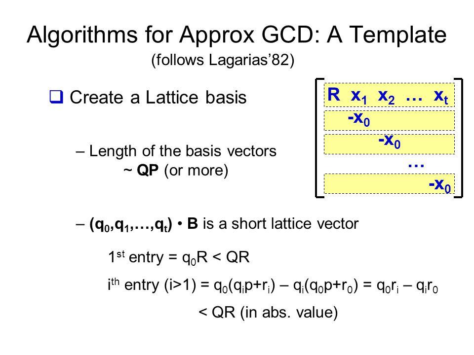 Algorithms for Approx GCD: A Template R x 1 x 2 … x t -x 0 -x 0 … -x 0 (follows Lagarias'82)  Create a Lattice basis – Length of the basis vectors ~ QP (or more) – (q 0,q 1,…,q t ) B is a short lattice vector 1 st entry = q 0 R < QR i th entry (i>1) = q 0 (q i p+r i ) – q i (q 0 p+r 0 ) = q 0 r i – q i r 0 < QR (in abs.