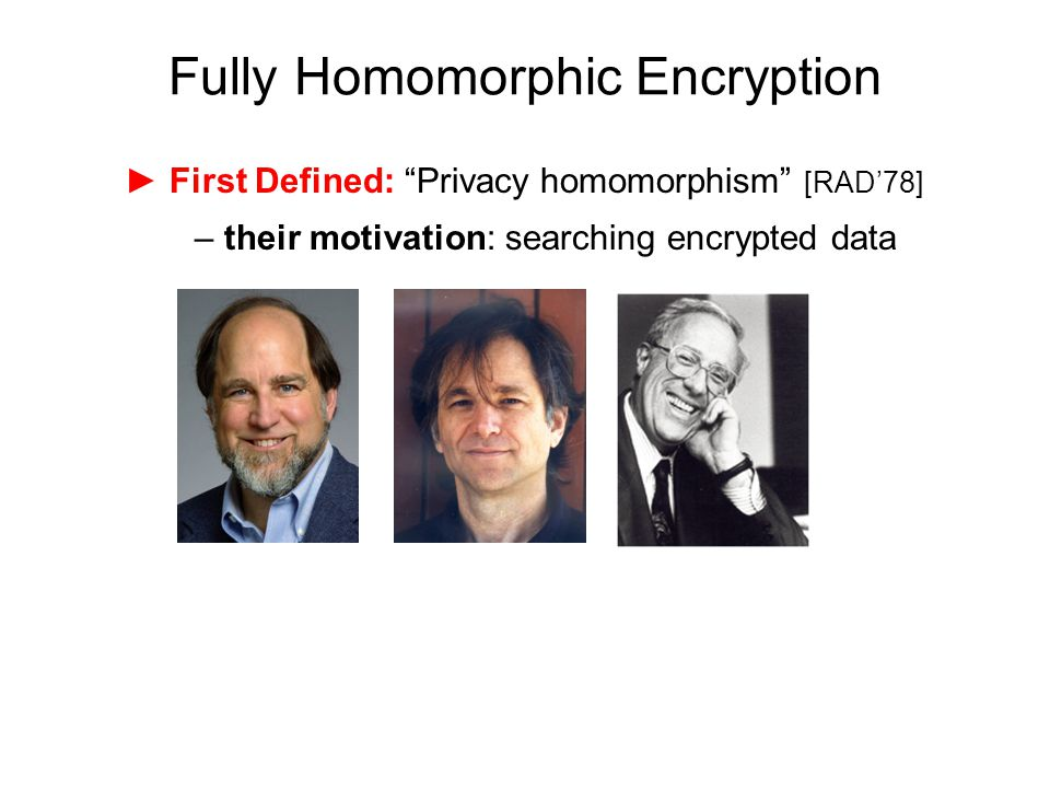 "Fully Homomorphic Encryption ► First Defined: ""Privacy homomorphism"" [RAD'78] – their motivation: searching encrypted data"