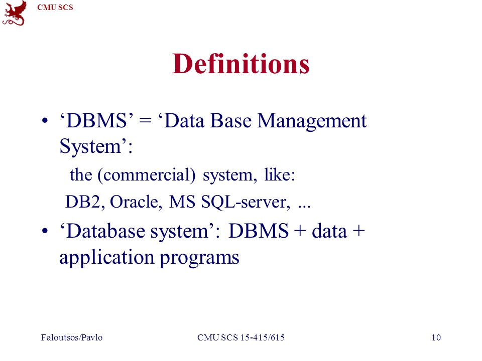 CMU SCS Faloutsos/PavloCMU SCS 15-415/61510 Definitions 'DBMS' = 'Data Base Management System': the (commercial) system, like: DB2, Oracle, MS SQL-server,...